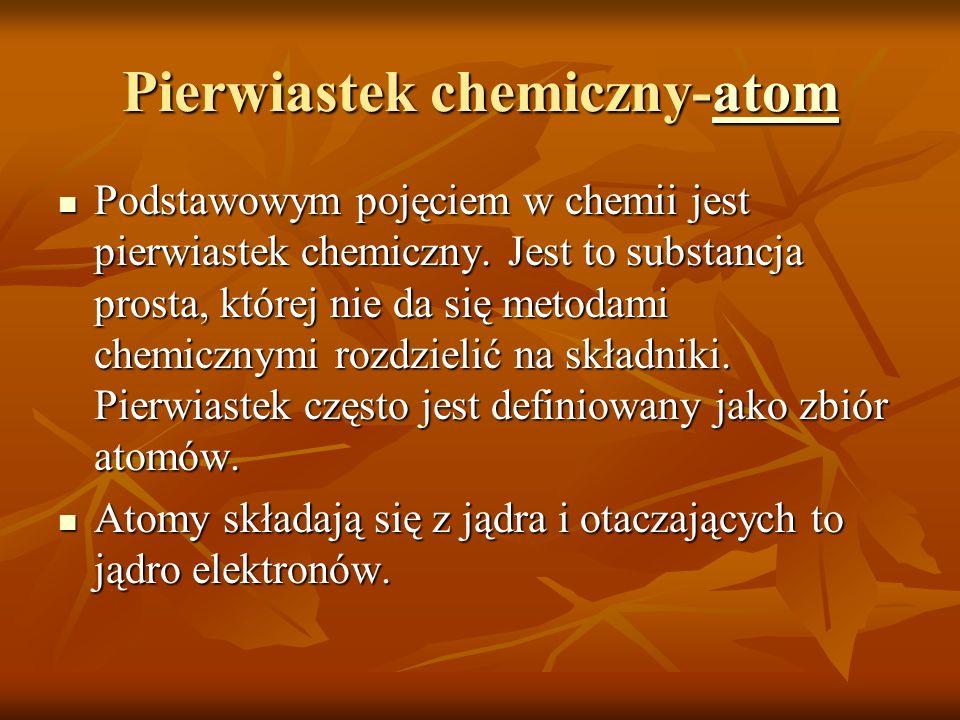 Pierwiastek chemiczny-atom atom Podstawowym pojęciem w chemii jest pierwiastek chemiczny. Jest to substancja prosta, której nie da się metodami chemic