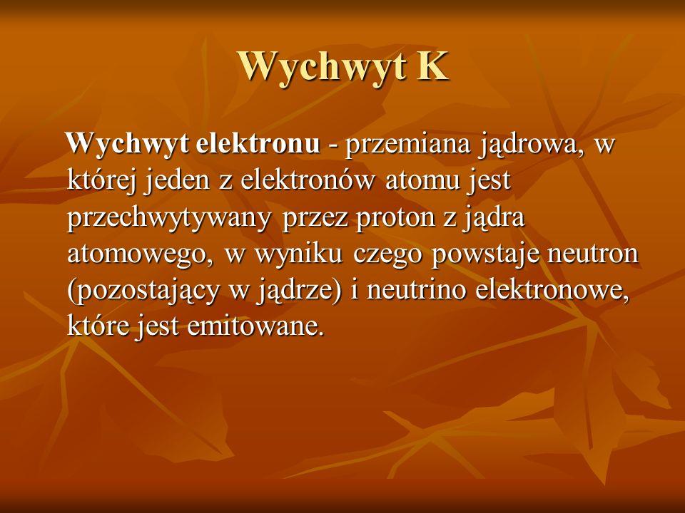 Wychwyt K Wychwyt elektronu - przemiana jądrowa, w której jeden z elektronów atomu jest przechwytywany przez proton z jądra atomowego, w wyniku czego