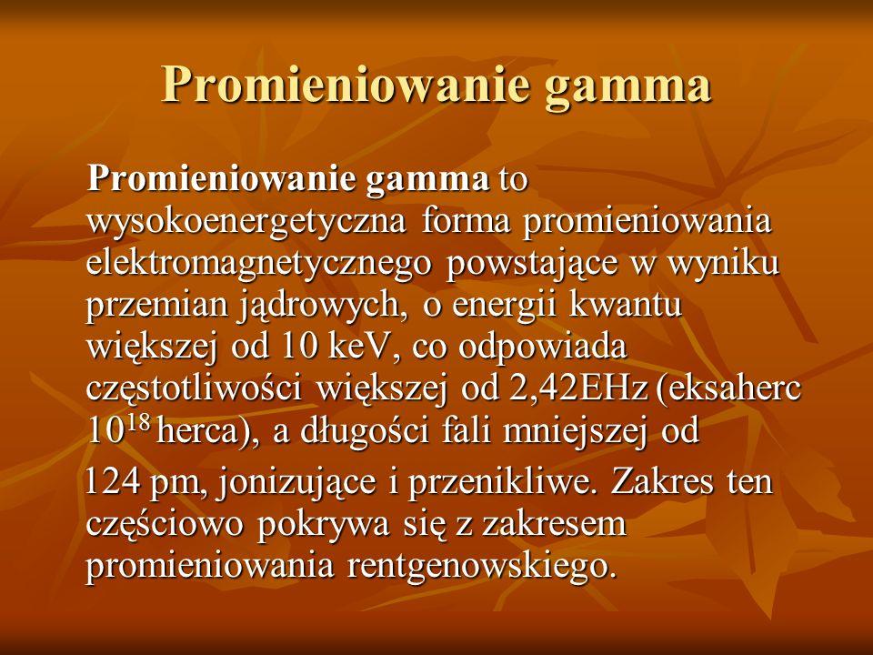 Promieniowanie gamma Promieniowanie gamma to wysokoenergetyczna forma promieniowania elektromagnetycznego powstające w wyniku przemian jądrowych, o en