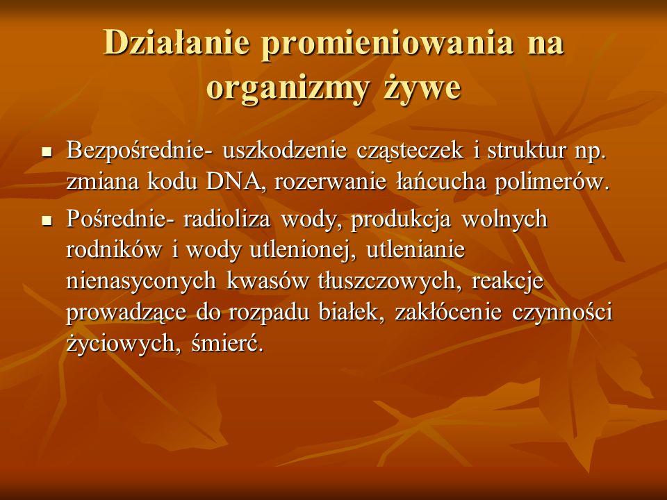 Działanie promieniowania na organizmy żywe Bezpośrednie- uszkodzenie cząsteczek i struktur np. zmiana kodu DNA, rozerwanie łańcucha polimerów. Bezpośr