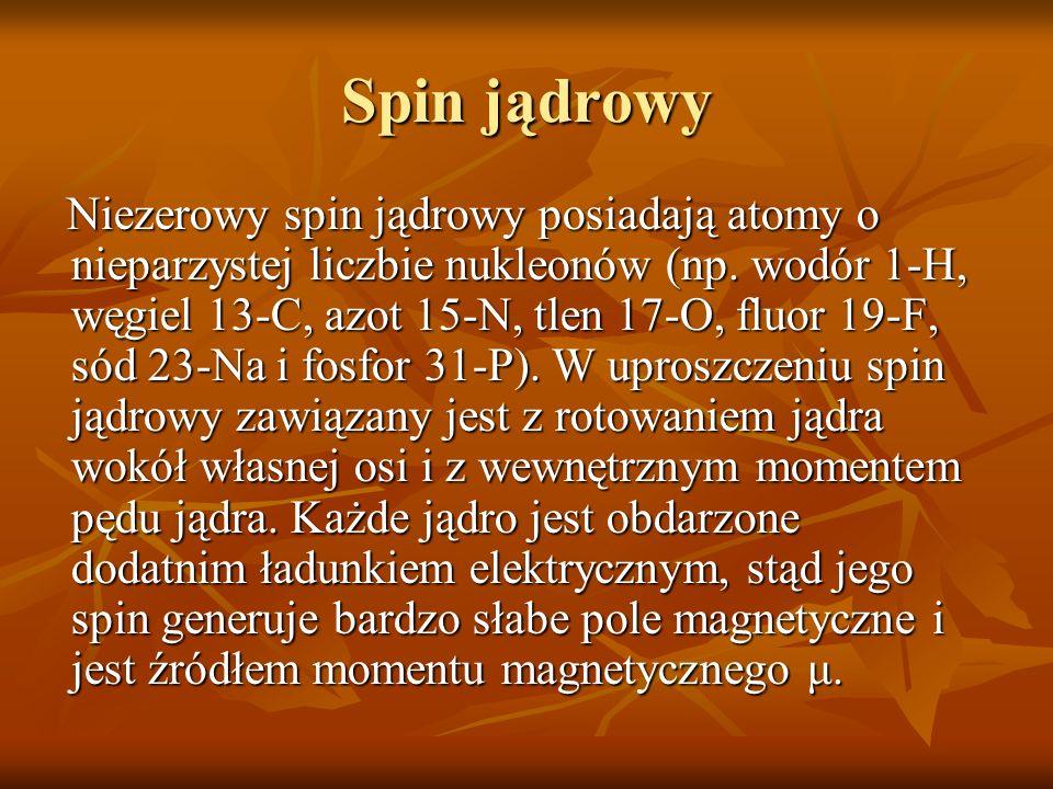 Spin jądrowy Niezerowy spin jądrowy posiadają atomy o nieparzystej liczbie nukleonów (np. wodór 1-H, węgiel 13-C, azot 15-N, tlen 17-O, fluor 19-F, só