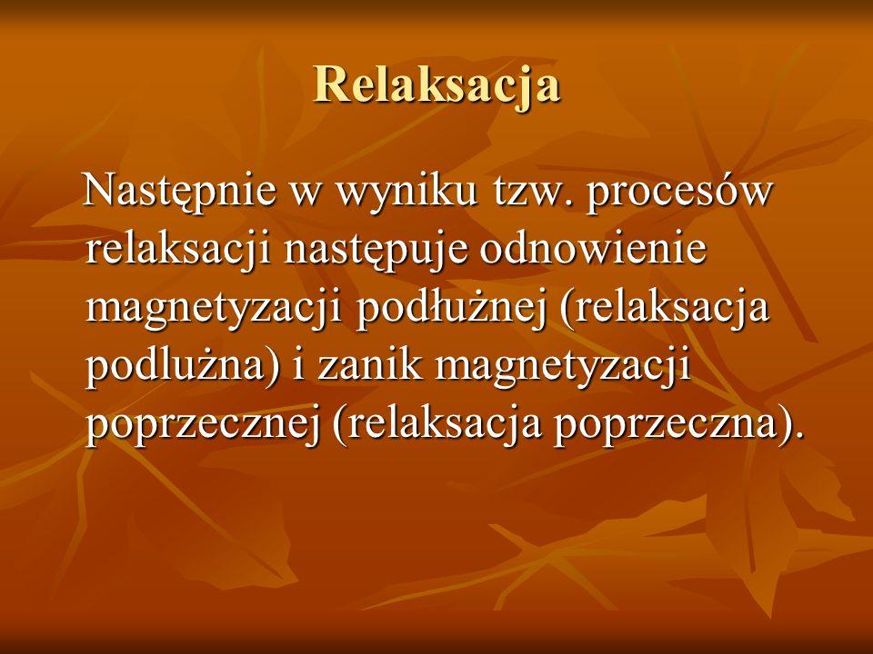 Relaksacja Następnie w wyniku tzw. procesów relaksacji następuje odnowienie magnetyzacji podłużnej (relaksacja podlużna) i zanik magnetyzacji poprzecz