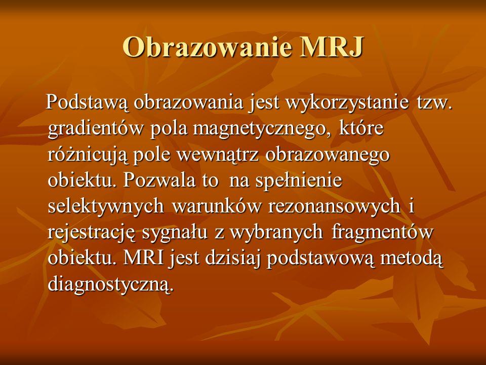 Obrazowanie MRJ Podstawą obrazowania jest wykorzystanie tzw. gradientów pola magnetycznego, które różnicują pole wewnątrz obrazowanego obiektu. Pozwal