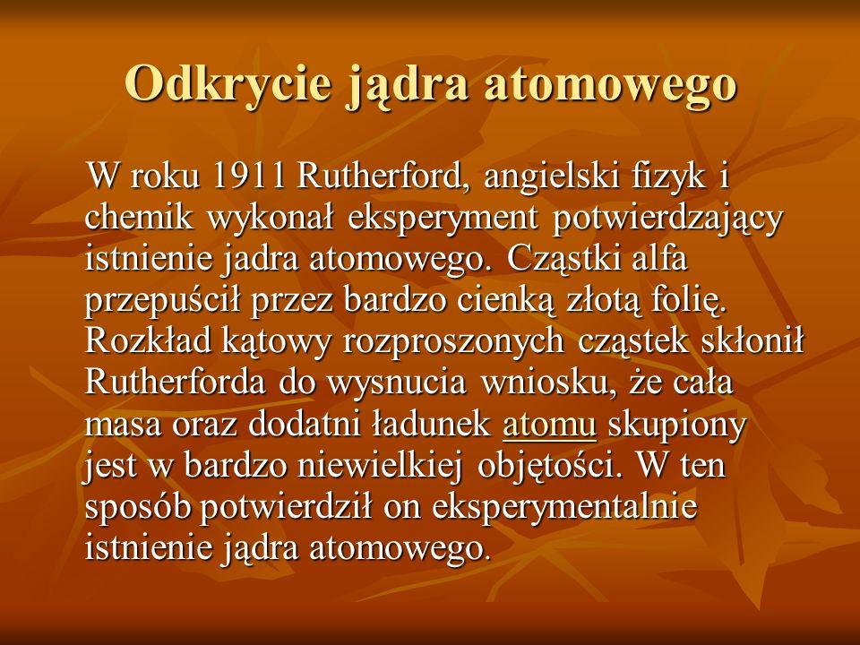 Odkrycie jądra atomowego W roku 1911 Rutherford, angielski fizyk i chemik wykonał eksperyment potwierdzający istnienie jadra atomowego. Cząstki alfa p
