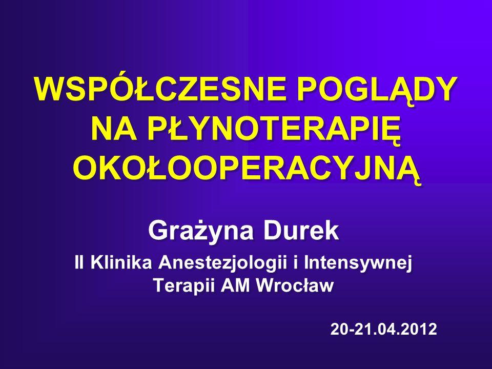 WSPÓŁCZESNE POGLĄDY NA PŁYNOTERAPIĘ OKOŁOOPERACYJNĄ Grażyna Durek II Klinika Anestezjologii i Intensywnej Terapii AM Wrocław Grażyna Durek II Klinika Anestezjologii i Intensywnej Terapii AM Wrocław 20-21.04.2012
