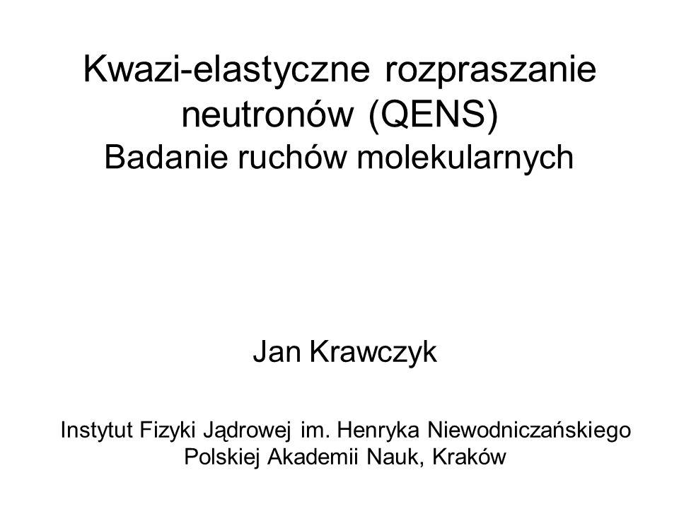 Kwazi-elastyczne rozpraszanie neutronów (QENS) Badanie ruchów molekularnych Jan Krawczyk Instytut Fizyki Jądrowej im. Henryka Niewodniczańskiego Polsk