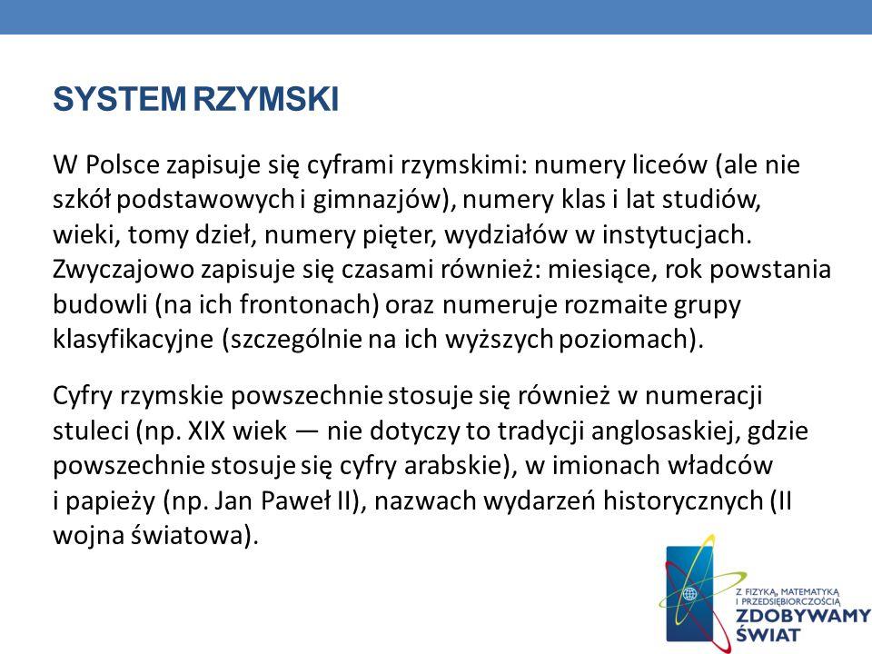 SYSTEM RZYMSKI W Polsce zapisuje się cyframi rzymskimi: numery liceów (ale nie szkół podstawowych i gimnazjów), numery klas i lat studiów, wieki, tomy