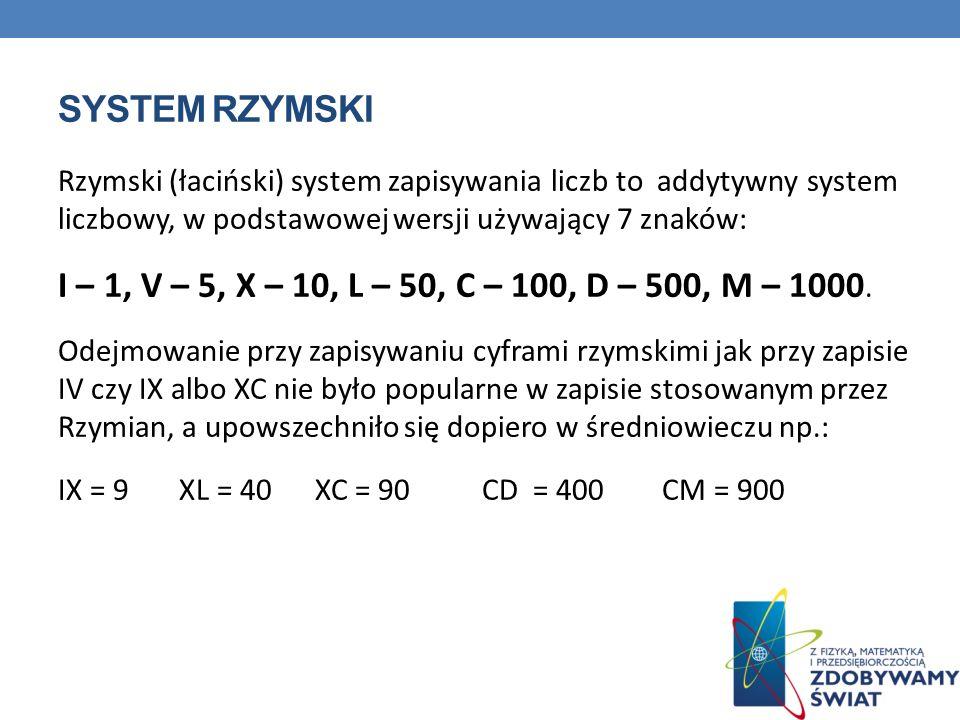 SYSTEM RZYMSKI Rzymski (łaciński) system zapisywania liczb to addytywny system liczbowy, w podstawowej wersji używający 7 znaków: I – 1, V – 5, X – 10