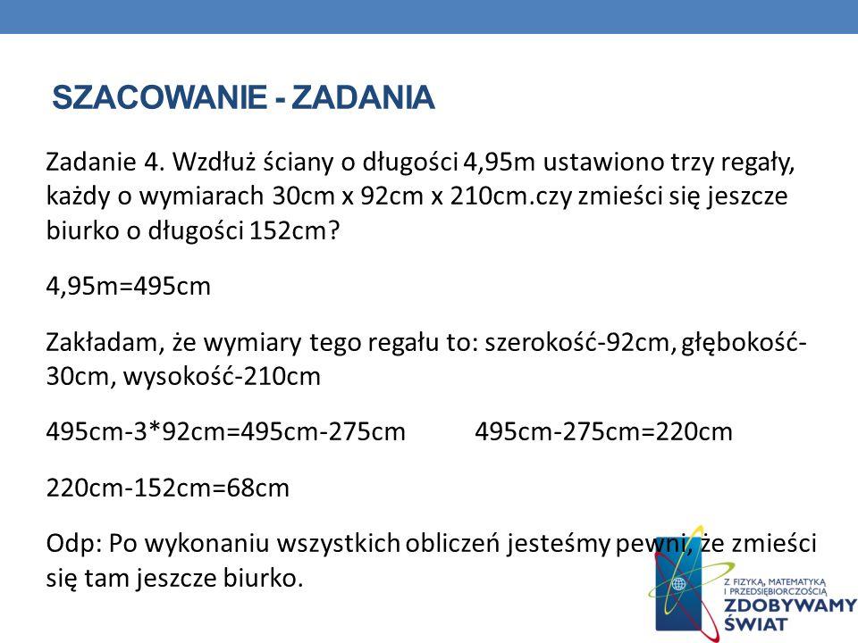 SZACOWANIE - ZADANIA Zadanie 4. Wzdłuż ściany o długości 4,95m ustawiono trzy regały, każdy o wymiarach 30cm x 92cm x 210cm.czy zmieści się jeszcze bi