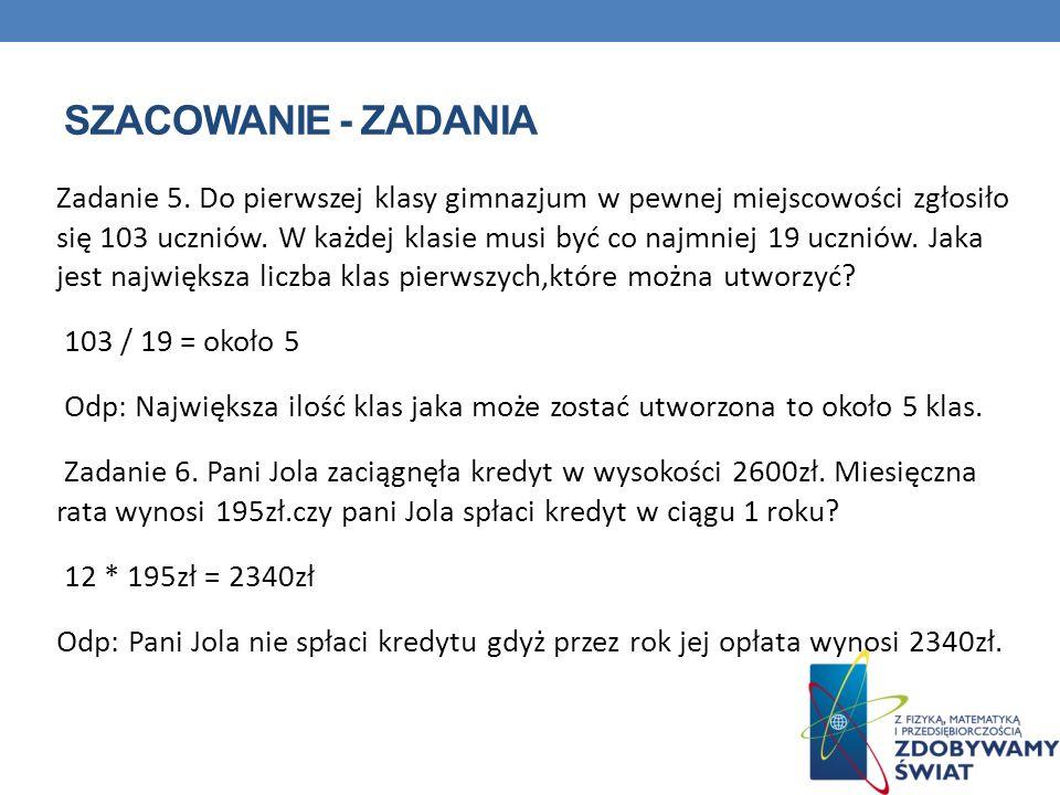 SZACOWANIE - ZADANIA Zadanie 5. Do pierwszej klasy gimnazjum w pewnej miejscowości zgłosiło się 103 uczniów. W każdej klasie musi być co najmniej 19 u