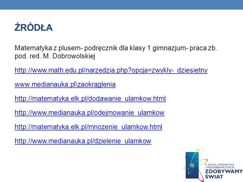 ŹRÓDŁA Matematyka z plusem- podręcznik dla klasy 1 gimnazjum- praca zb. pod. red. M. Dobrowolskiej http://www.math.edu.pl/narzedzia.php?opcja=zwykly-