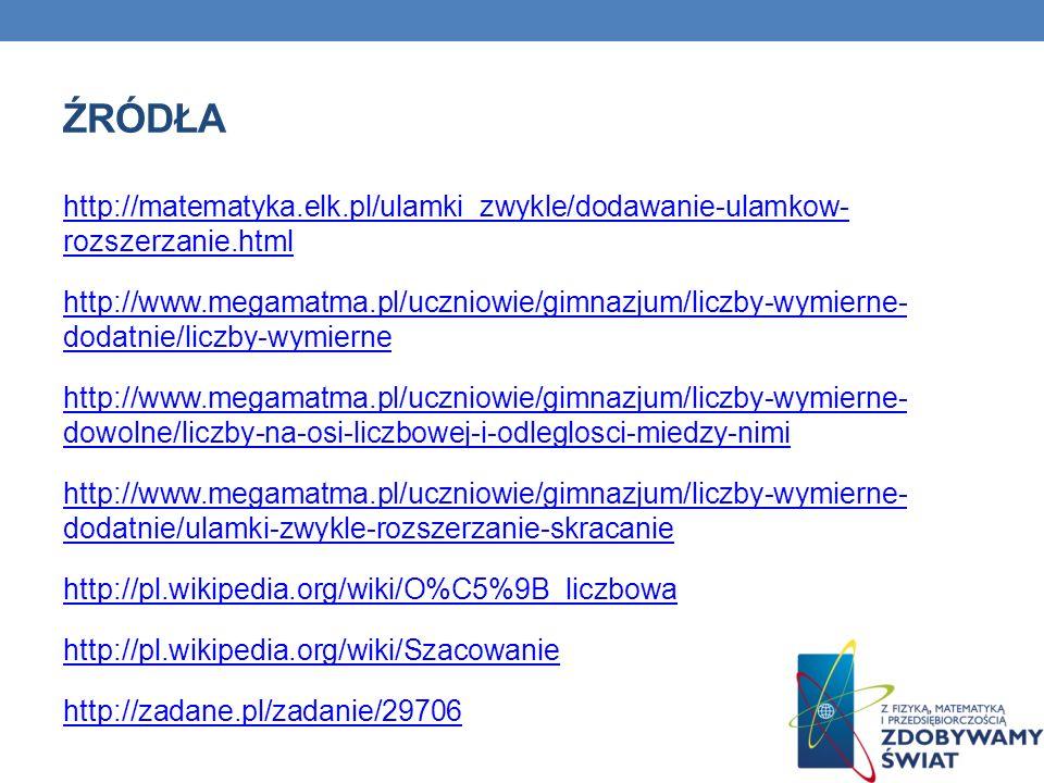 ŹRÓDŁA http://matematyka.elk.pl/ulamki_zwykle/dodawanie-ulamkow- rozszerzanie.html http://www.megamatma.pl/uczniowie/gimnazjum/liczby-wymierne- dodatn