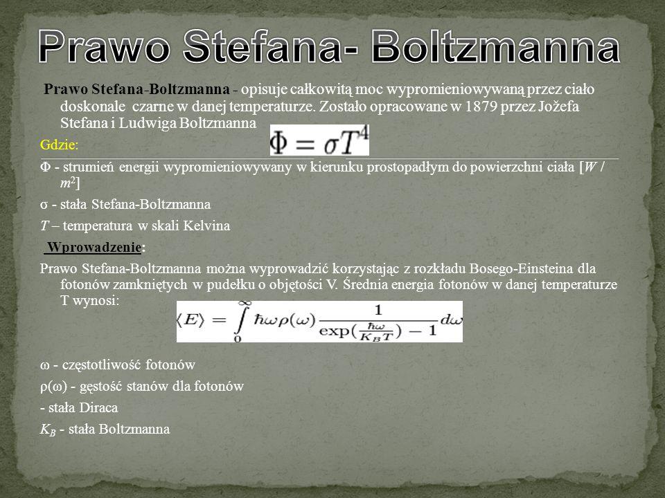 Prawo Stefana-Boltzmanna - opisuje całkowitą moc wypromieniowywaną przez ciało doskonale czarne w danej temperaturze. Zostało opracowane w 1879 przez
