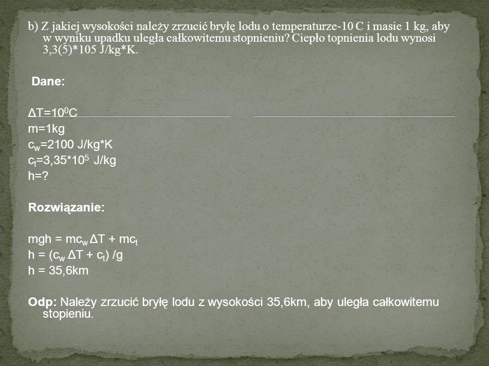 b) Z jakiej wysokości należy zrzucić bryłę lodu o temperaturze-10 C i masie 1 kg, aby w wyniku upadku uległa całkowitemu stopnieniu? Ciepło topnienia