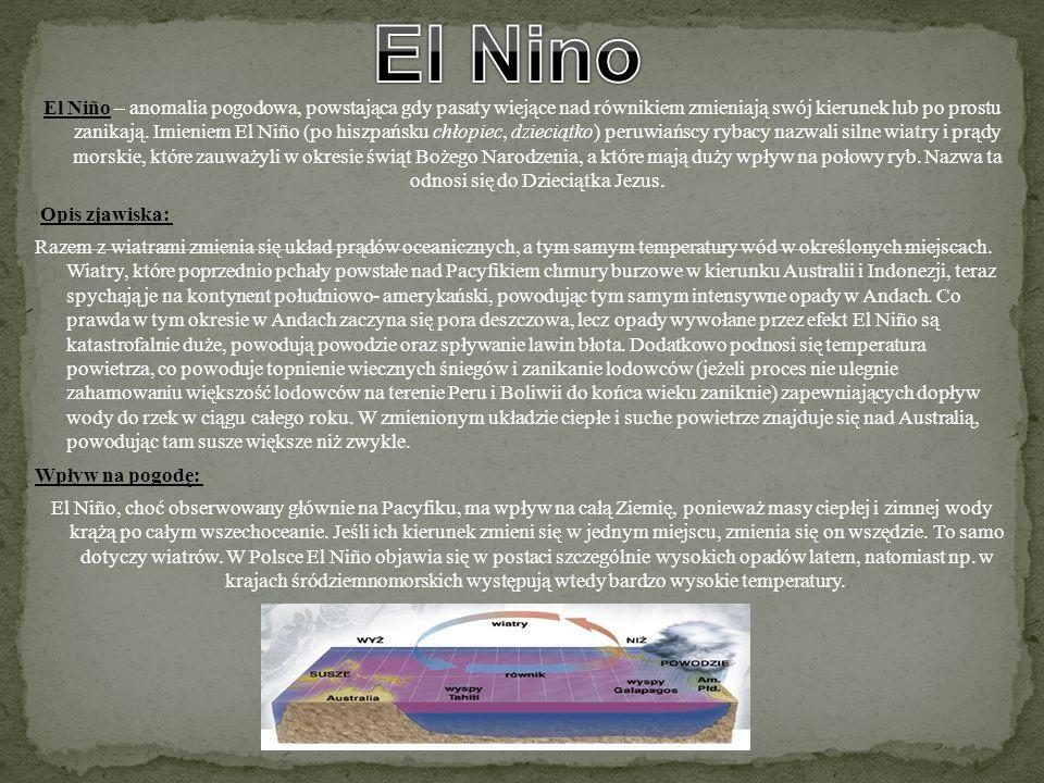 El Niño – anomalia pogodowa, powstająca gdy pasaty wiejące nad równikiem zmieniają swój kierunek lub po prostu zanikają. Imieniem El Niño (po hiszpańs
