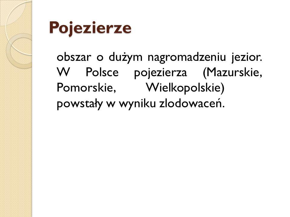 Pojezierze obszar o dużym nagromadzeniu jezior. W Polsce pojezierza (Mazurskie, Pomorskie, Wielkopolskie) powstały w wyniku zlodowaceń.