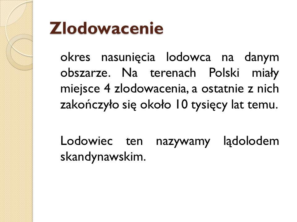 Zlodowacenie okres nasunięcia lodowca na danym obszarze. Na terenach Polski miały miejsce 4 zlodowacenia, a ostatnie z nich zakończyło się około 10 ty