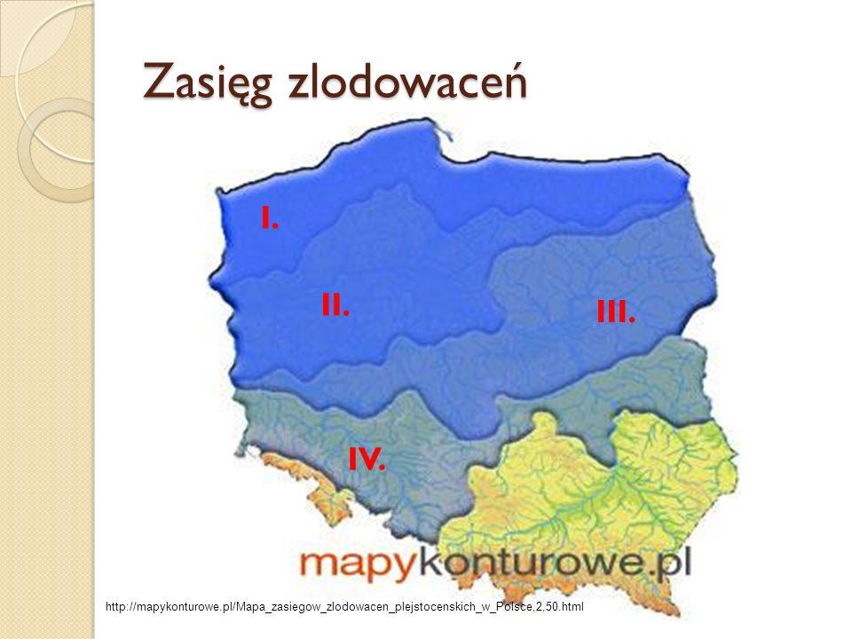 Zasięg zlodowaceń I. II. III. IV. http://mapykonturowe.pl/Mapa_zasiegow_zlodowacen_plejstocenskich_w_Polsce,2,50.html