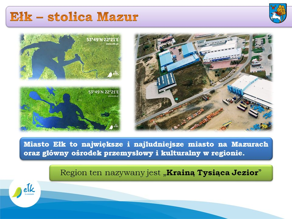Region ten nazywany jest Krainą Tysiąca Jezior Miasto Ełk to największe i najludniejsze miasto na Mazurach oraz główny ośrodek przemysłowy i kulturaln