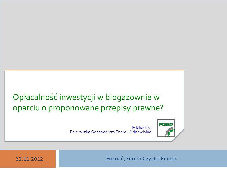 ODNAWIALNE ŹRÓDŁA ENERGII W POLSCE Michał Ćwil Polska Izba Gospodarcza Energii Odnawialnej Poznań, Forum Czystej Energii 22.11.2012 Opłacalność inwestycji w biogazownie w oparciu o proponowane przepisy prawne.