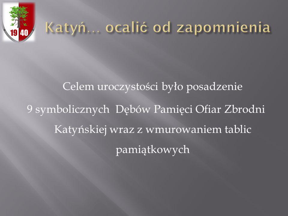 Celem uroczystości było posadzenie 9 symbolicznych Dębów Pamięci Ofiar Zbrodni Katyńskiej wraz z wmurowaniem tablic pamiątkowych