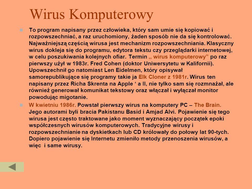 Wirus Komputerowy To program napisany przez człowieka, który sam umie się kopiować i rozpowszechniać, a raz uruchomiony, żaden sposób nie da się kontrolować.