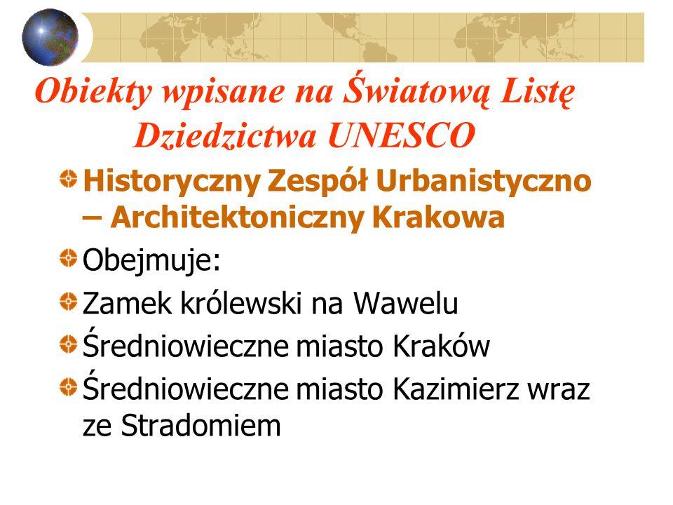Obiekty wpisane na Światową Listę Dziedzictwa UNESCO Historyczny Zespół Urbanistyczno – Architektoniczny Krakowa Obejmuje: Zamek królewski na Wawelu Ś
