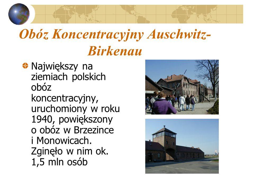 Obóz Koncentracyjny Auschwitz- Birkenau Największy na ziemiach polskich obóz koncentracyjny, uruchomiony w roku 1940, powiększony o obóz w Brzezince i