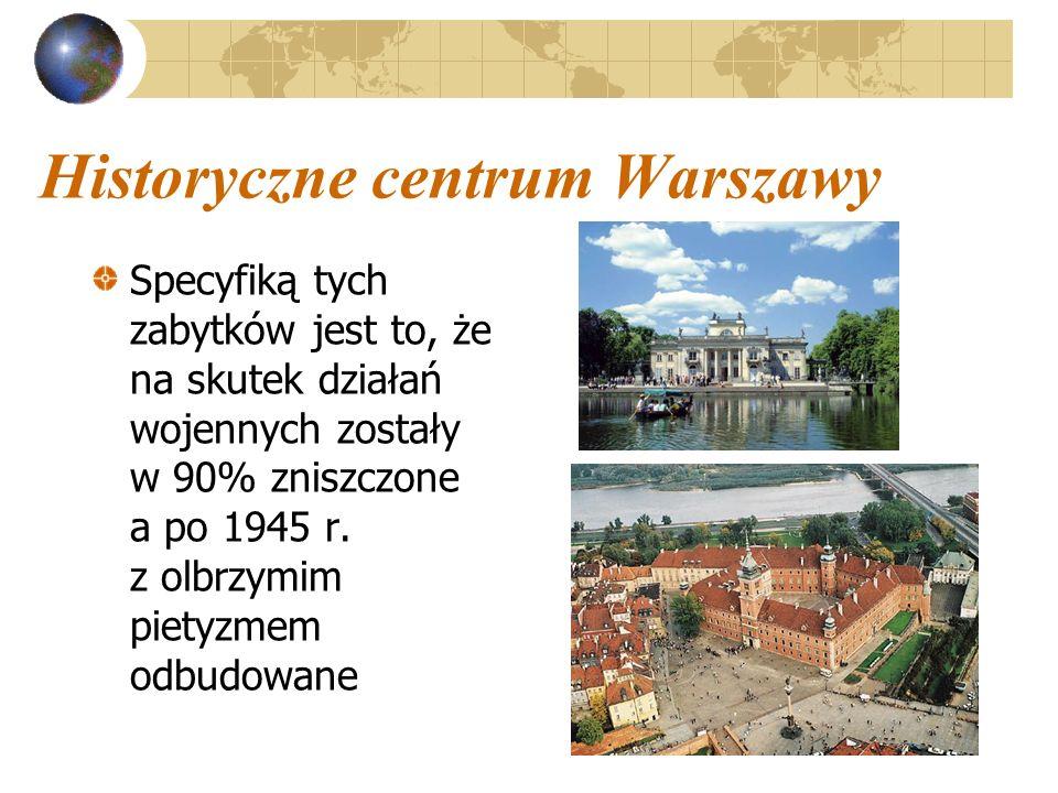 Historyczne centrum Warszawy Specyfiką tych zabytków jest to, że na skutek działań wojennych zostały w 90% zniszczone a po 1945 r. z olbrzymim pietyzm