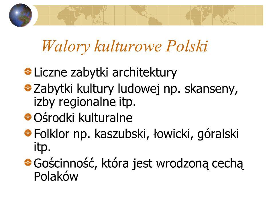 Walory kulturowe Polski Liczne zabytki architektury Zabytki kultury ludowej np. skanseny, izby regionalne itp. Ośrodki kulturalne Folklor np. kaszubsk