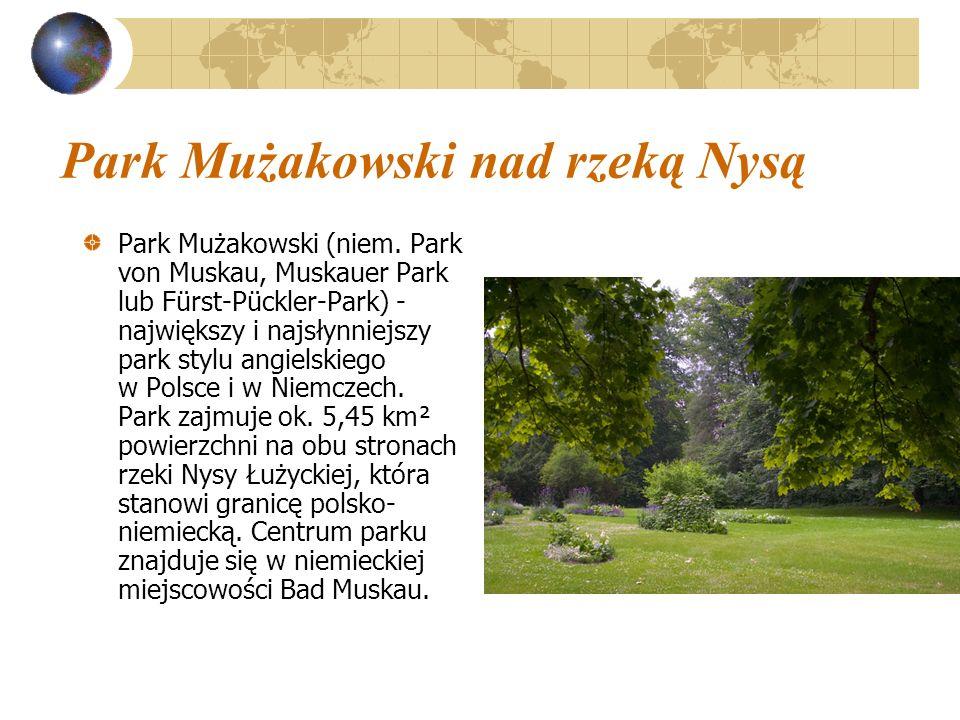 Park Mużakowski nad rzeką Nysą Park Mużakowski (niem. Park von Muskau, Muskauer Park lub Fürst-Pückler-Park) - największy i najsłynniejszy park stylu