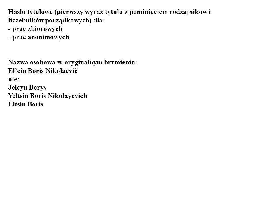 Hasło tytułowe (pierwszy wyraz tytułu z pominięciem rodzajników i liczebników porządkowych) dla: - prac zbiorowych - prac anonimowych Nazwa osobowa w oryginalnym brzmieniu: Elcin Boris Nikolaevič nie: Jelcyn Borys Yeltsin Boris Nikolayevich Eltsin Boris