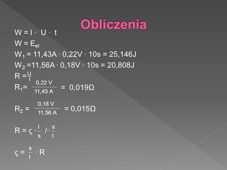 W = I U t W = E el W 1 = 11,43A 0,22V 10s = 25,146J W 2 =11,56A 0,18V 10s = 20,808J R = R 1 = R 2 = R = ς / ς = R I U 11,43 A 0,22 V = 0,019 11,56 A 0