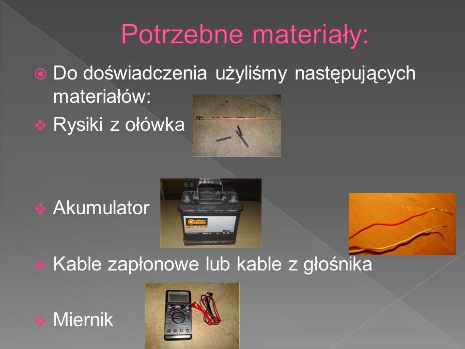 Do doświadczenia użyliśmy następujących materiałów: Rysiki z ołówka Akumulator Kable zapłonowe lub kable z głośnika Miernik