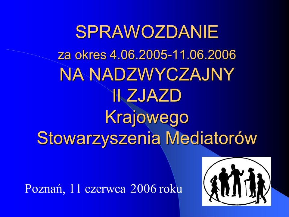 SPRAWOZDANIE za okres 4.06.2005-11.06.2006 NA NADZWYCZAJNY II ZJAZD Krajowego Stowarzyszenia Mediatorów Poznań, 11 czerwca 2006 roku