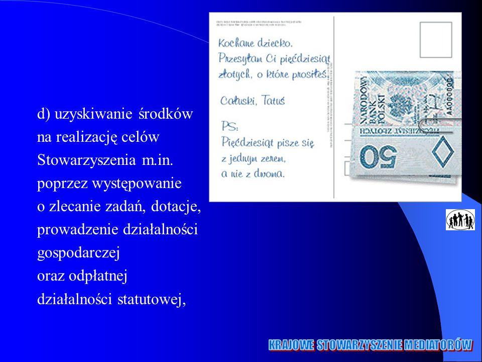 d) uzyskiwanie środków na realizację celów Stowarzyszenia m.in.