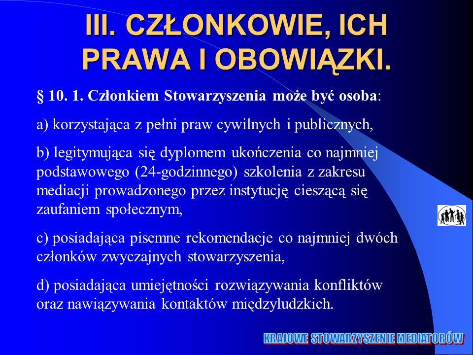 III. CZŁONKOWIE, ICH PRAWA I OBOWIĄZKI. § 10. 1. Członkiem Stowarzyszenia może być osoba: a) korzystająca z pełni praw cywilnych i publicznych, b) leg