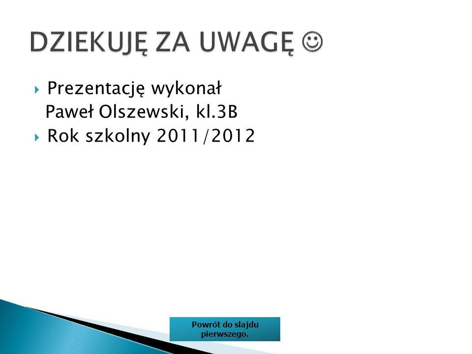 Prezentację wykonał Paweł Olszewski, kl.3B Rok szkolny 2011/2012 Powrót do slajdu pierwszego.