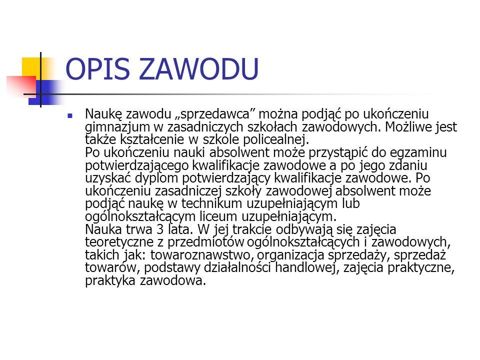 OPIS ZAWODU Naukę zawodu sprzedawca można podjąć po ukończeniu gimnazjum w zasadniczych szkołach zawodowych. Możliwe jest także kształcenie w szkole p