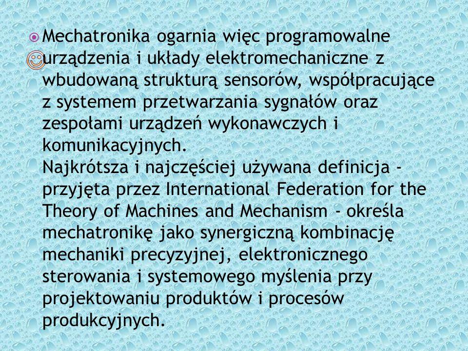 Mechatronika ogarnia więc programowalne urządzenia i układy elektromechaniczne z wbudowaną strukturą sensorów, współpracujące z systemem przetwarzania