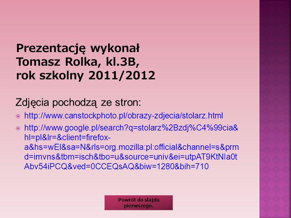 Zdjęcia pochodzą ze stron: http://www.canstockphoto.pl/obrazy-zdjecia/stolarz.html http://www.google.pl/search?q=stolarz%2Bzdj%C4%99cia& hl=pl&lr=&cli