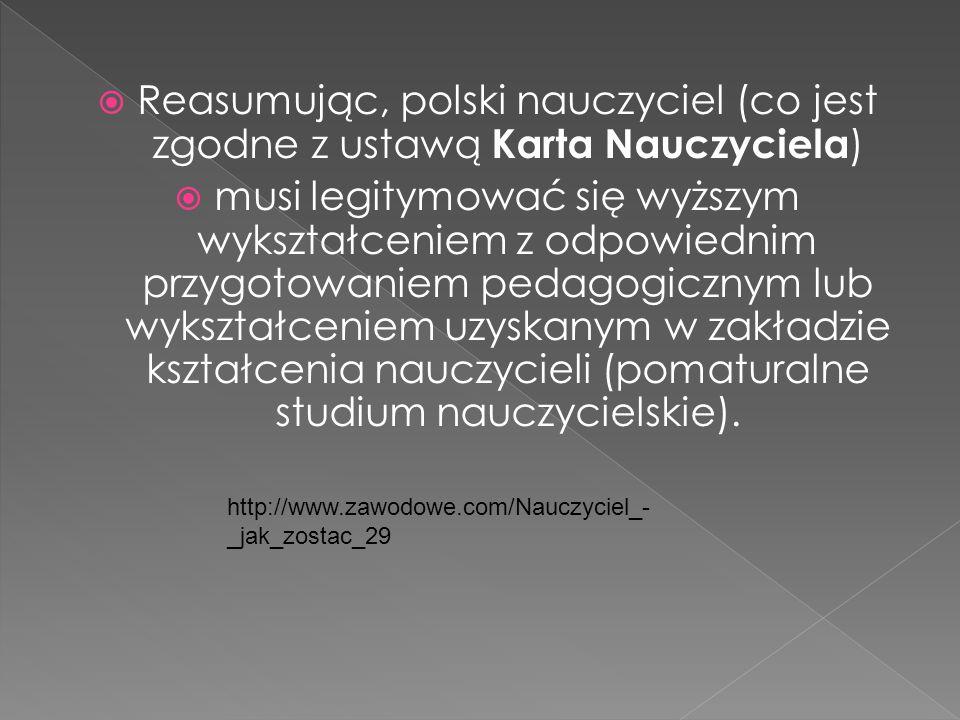 Reasumując, polski nauczyciel (co jest zgodne z ustawą Karta Nauczyciela ) musi legitymować się wyższym wykształceniem z odpowiednim przygotowaniem pe
