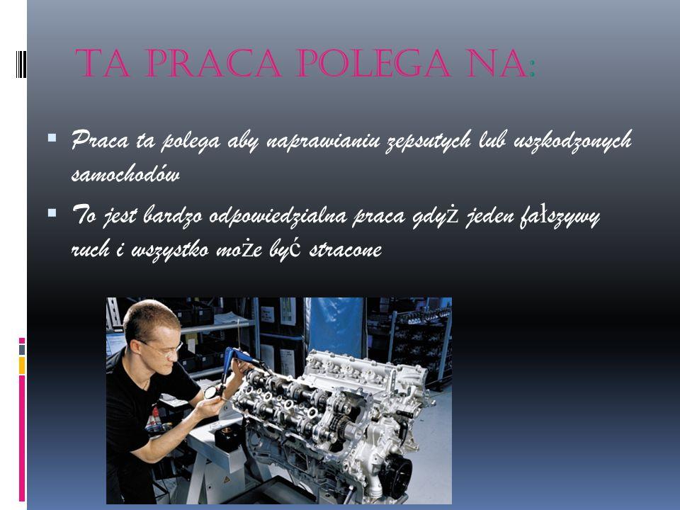 Ta praca polega na: Praca ta polega aby naprawianiu zepsutych lub uszkodzonych samochodów To jest bardzo odpowiedzialna praca gdy ż jeden fa ł szywy r