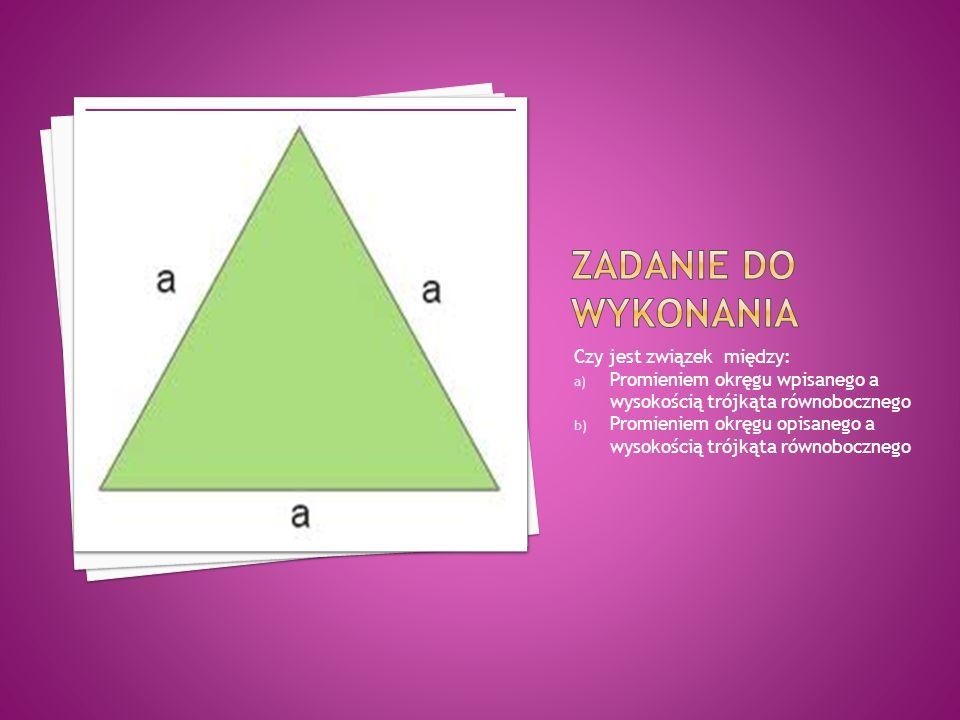 Czy jest związek między: a) Promieniem okręgu wpisanego a wysokością trójkąta równobocznego b) Promieniem okręgu opisanego a wysokością trójkąta równobocznego