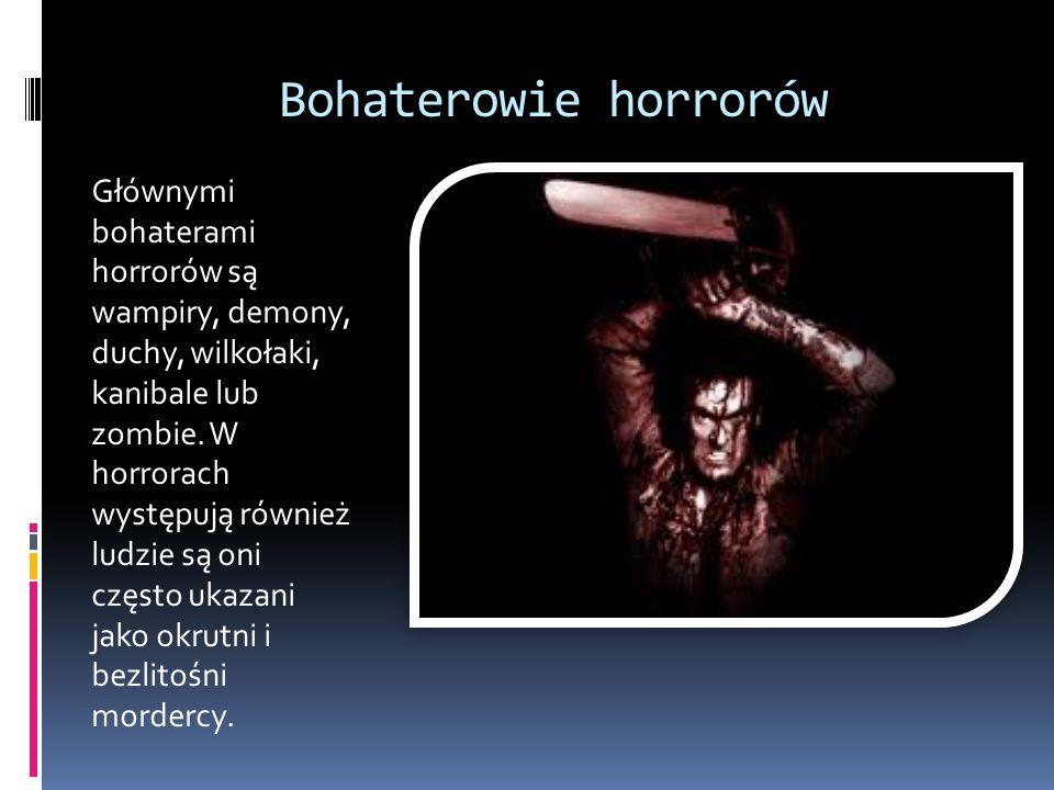 Bohaterowie horrorów Głównymi bohaterami horrorów są wampiry, demony, duchy, wilkołaki, kanibale lub zombie. W horrorach występują również ludzie są o
