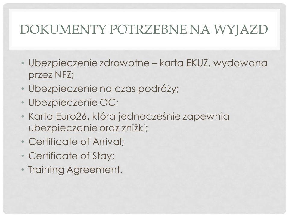 DOKUMENTY POTRZEBNE NA WYJAZD Ubezpieczenie zdrowotne – karta EKUZ, wydawana przez NFZ; Ubezpieczenie na czas podróży; Ubezpieczenie OC; Karta Euro26, która jednocześnie zapewnia ubezpieczanie oraz zniżki; Certificate of Arrival; Certificate of Stay; Training Agreement.