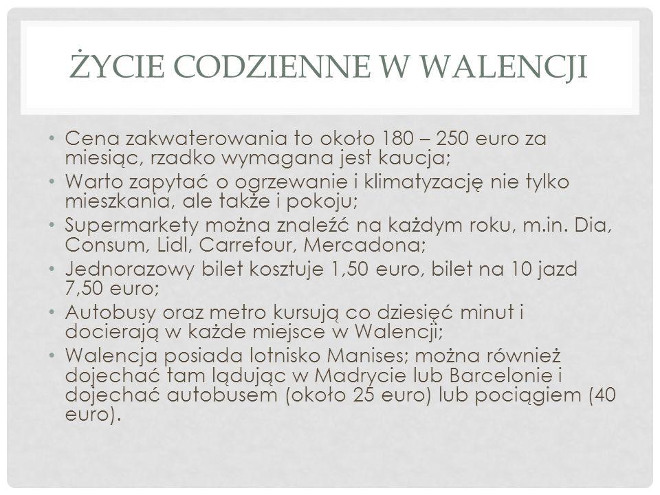 ŻYCIE CODZIENNE W WALENCJI Cena zakwaterowania to około 180 – 250 euro za miesiąc, rzadko wymagana jest kaucja; Warto zapytać o ogrzewanie i klimatyza