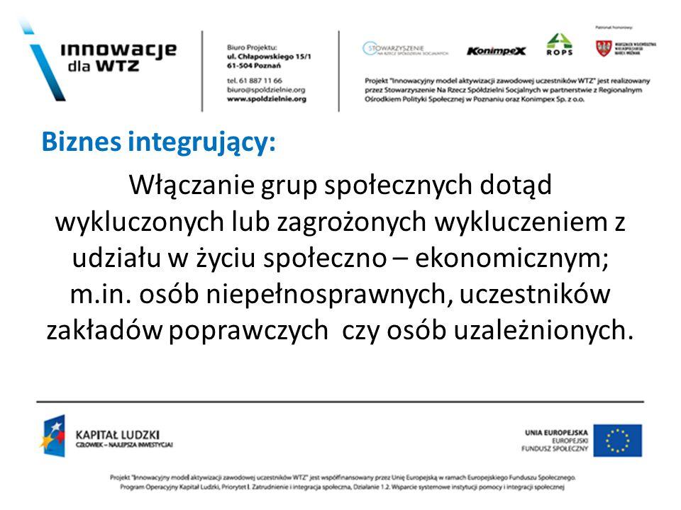 . Biznes integrujący: Włączanie grup społecznych dotąd wykluczonych lub zagrożonych wykluczeniem z udziału w życiu społeczno – ekonomicznym; m.in. osó