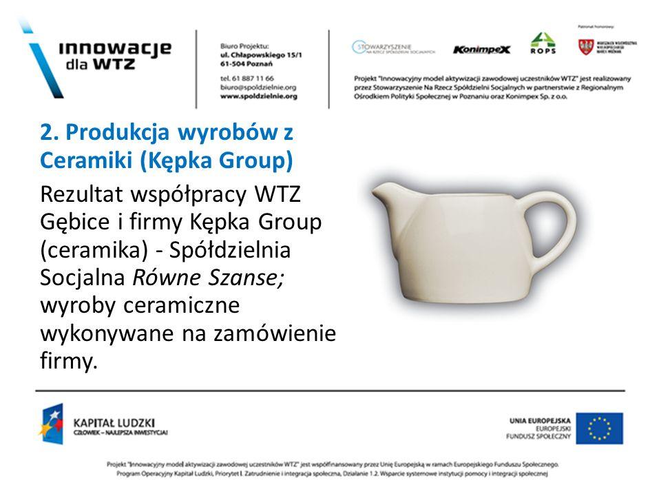 / 2. Produkcja wyrobów z Ceramiki (Kępka Group) Rezultat współpracy WTZ Gębice i firmy Kępka Group (ceramika) - Spółdzielnia Socjalna Równe Szanse; wy