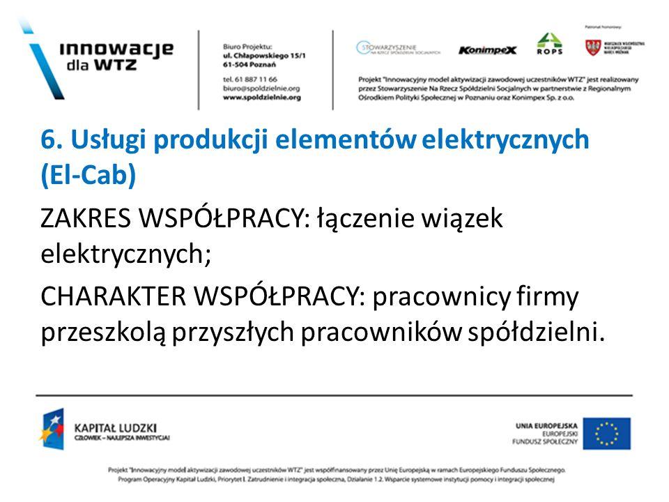 ? 6. Usługi produkcji elementów elektrycznych (El-Cab) ZAKRES WSPÓŁPRACY: łączenie wiązek elektrycznych; CHARAKTER WSPÓŁPRACY: pracownicy firmy przesz